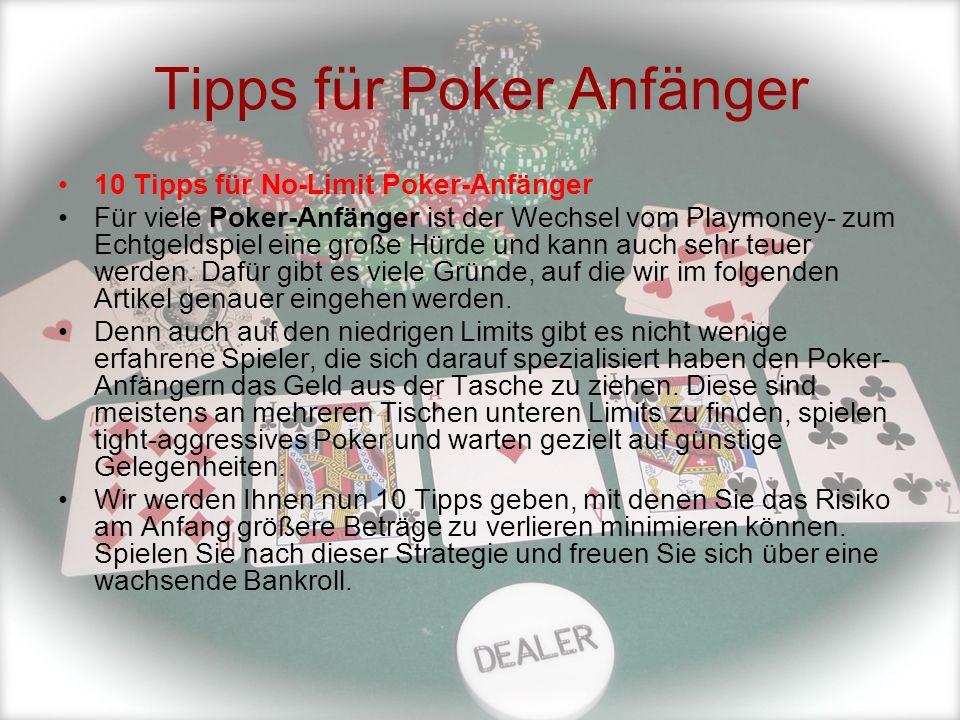 Tipps für Poker Anfänger 10 Tipps für No-Limit Poker-Anfänger Für viele Poker-Anfänger ist der Wechsel vom Playmoney- zum Echtgeldspiel eine große Hür