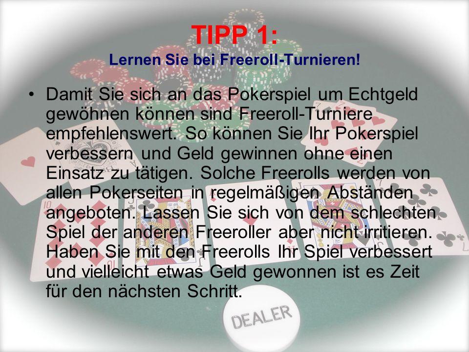 TIPP 1: Lernen Sie bei Freeroll-Turnieren! Damit Sie sich an das Pokerspiel um Echtgeld gewöhnen können sind Freeroll-Turniere empfehlenswert. So könn