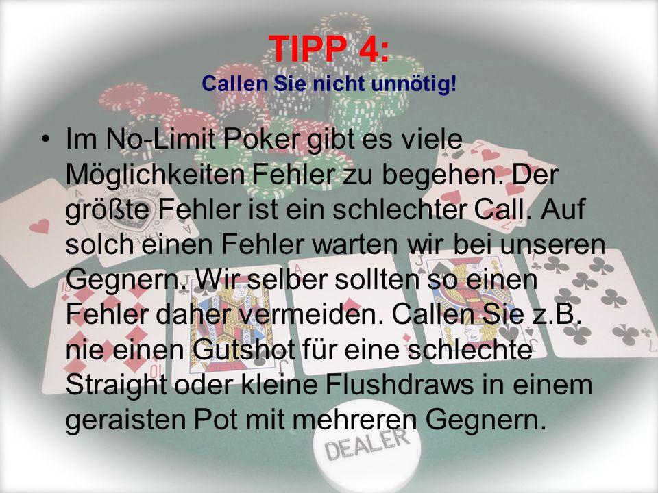 TIPP 4: Callen Sie nicht unnötig! Im No-Limit Poker gibt es viele Möglichkeiten Fehler zu begehen. Der größte Fehler ist ein schlechter Call. Auf solc