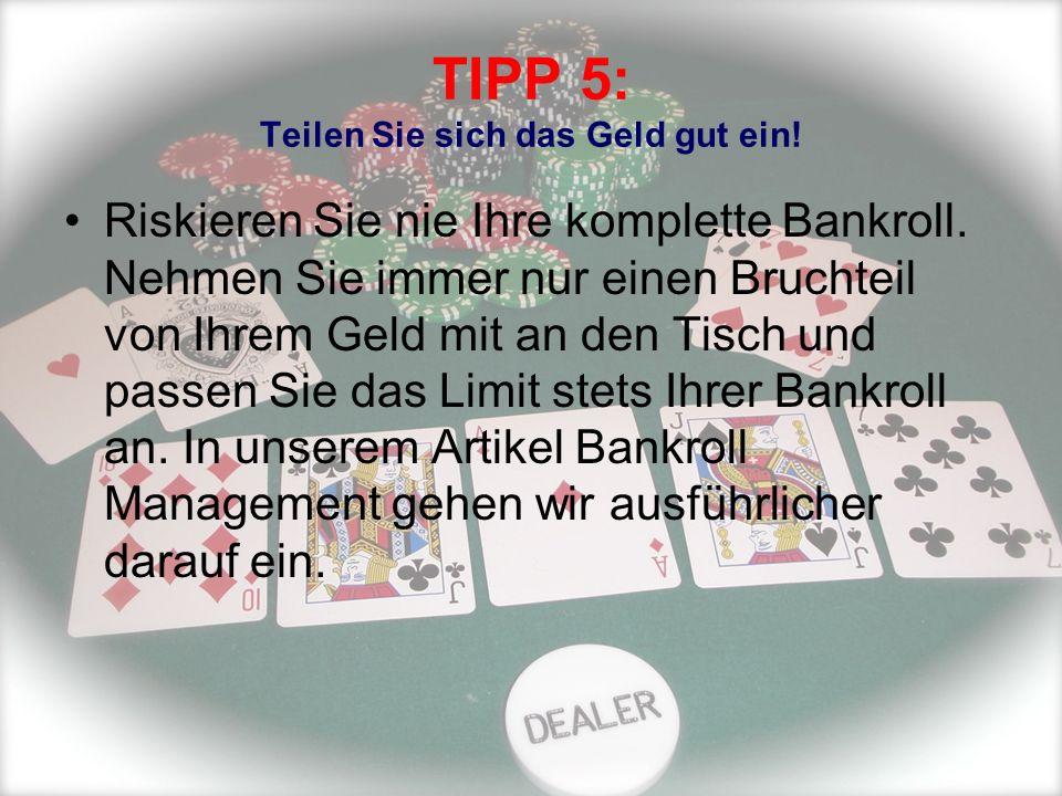 TIPP 5: Teilen Sie sich das Geld gut ein! Riskieren Sie nie Ihre komplette Bankroll. Nehmen Sie immer nur einen Bruchteil von Ihrem Geld mit an den Ti
