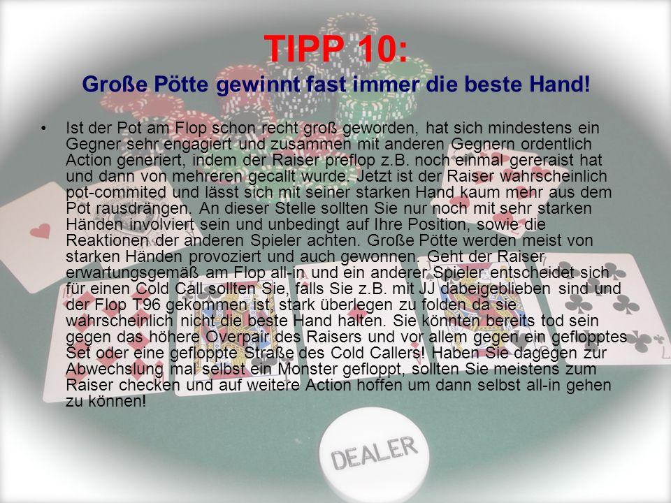 TIPP 10: Große Pötte gewinnt fast immer die beste Hand! Ist der Pot am Flop schon recht groß geworden, hat sich mindestens ein Gegner sehr engagiert u