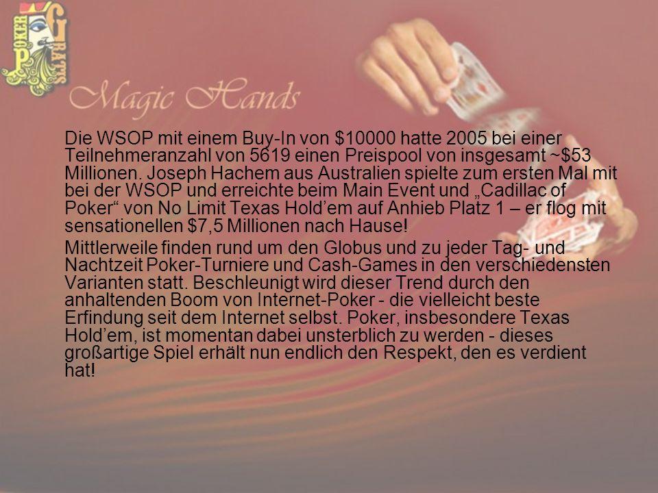 Die WSOP mit einem Buy-In von $10000 hatte 2005 bei einer Teilnehmeranzahl von 5619 einen Preispool von insgesamt ~$53 Millionen. Joseph Hachem aus Au