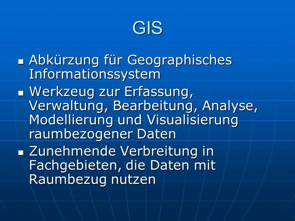 GIS Abkürzung für Geographisches Informationssystem Werkzeug zur Erfassung, Verwaltung, Bearbeitung, Analyse, Modellierung und Visualisierung raumbezogener Daten Zunehmende Verbreitung in Fachgebieten, die Daten mit Raumbezug nutzen