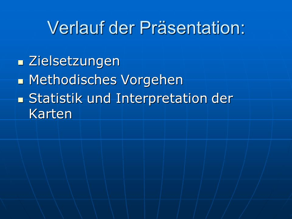 Verlauf der Präsentation: Zielsetzungen Zielsetzungen Methodisches Vorgehen Methodisches Vorgehen Statistik und Interpretation der Karten Statistik und Interpretation der Karten