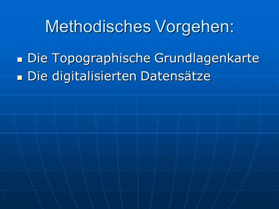 Methodisches Vorgehen: Die Topographische Grundlagenkarte Die Topographische Grundlagenkarte Die digitalisierten Datensätze Die digitalisierten Datensätze