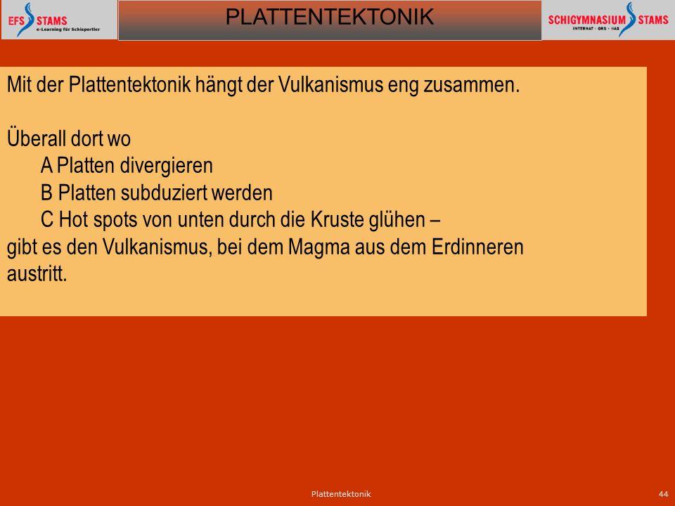 PLATTENTEKTONIK Plattentektonik44 Mit der Plattentektonik hängt der Vulkanismus eng zusammen. Überall dort wo A Platten divergieren B Platten subduzie