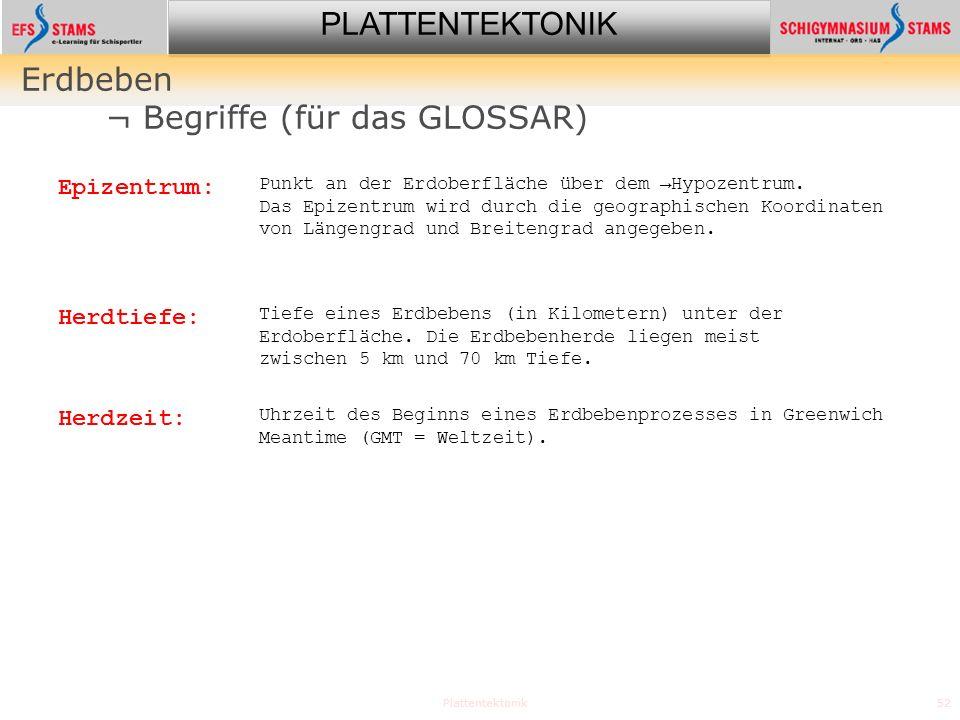 PLATTENTEKTONIK Plattentektonik52 Erdbeben ¬ Begriffe (für das GLOSSAR) Epizentrum: Punkt an der Erdoberfläche über dem Hypozentrum. Das Epizentrum wi