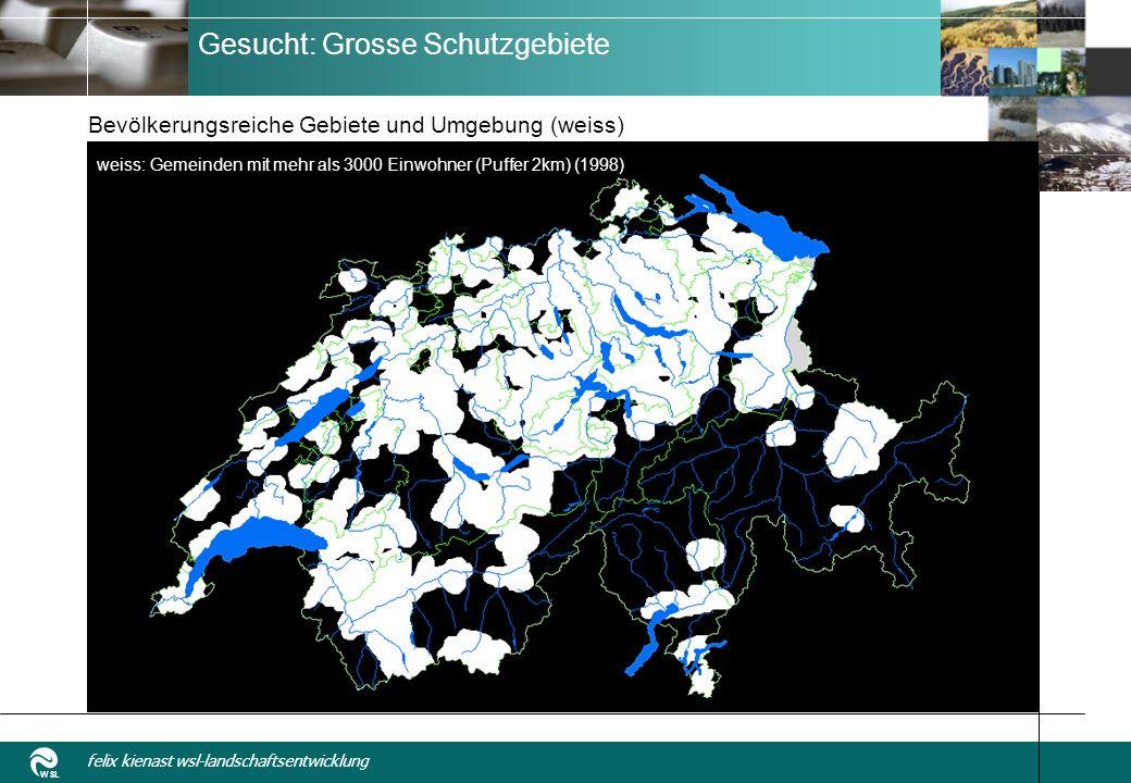 WSL felix kienast wsl-landschaftsentwicklung Gesucht: Grosse Schutzgebiete Bevölkerungsreiche Gebiete und Umgebung (weiss) weiss: Gemeinden mit mehr als 3000 Einwohner (Puffer 2km) (1998)