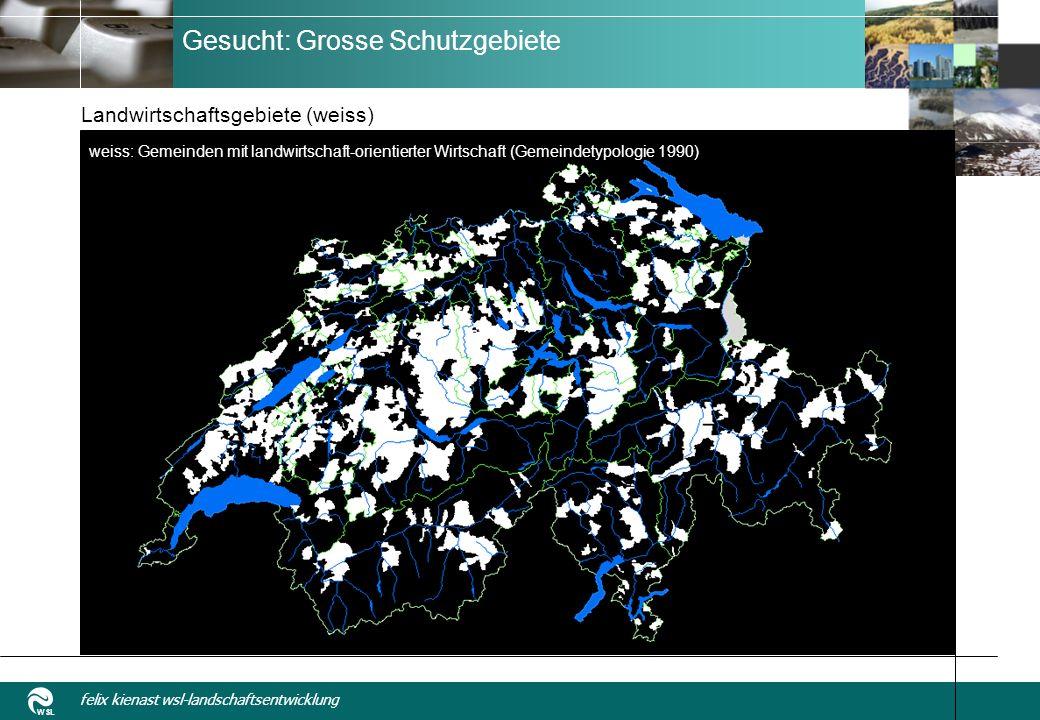 WSL felix kienast wsl-landschaftsentwicklung Gesucht: Grosse Schutzgebiete Landwirtschaftsgebiete (weiss) weiss: Gemeinden mit landwirtschaft-orientierter Wirtschaft (Gemeindetypologie 1990)