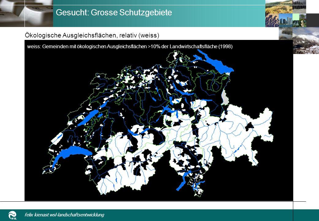 WSL felix kienast wsl-landschaftsentwicklung Gesucht: Grosse Schutzgebiete Ökologische Ausgleichsflächen, relativ (weiss) weiss: Gemeinden mit ökologischen Ausgleichsflächen >10% der Landwirtschaftsfläche (1998)