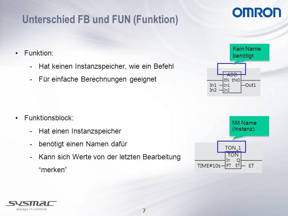 7 Unterschied FB und FUN (Funktion) Funktion: -Hat keinen Instanzspeicher, wie ein Befehl -Für einfache Berechnungen geeignet Funktionsblock: -Hat ein