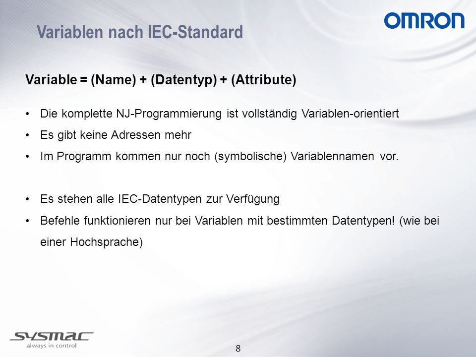 8 Variablen nach IEC-Standard Variable = (Name) + (Datentyp) + (Attribute) Die komplette NJ-Programmierung ist vollständig Variablen-orientiert Es gib