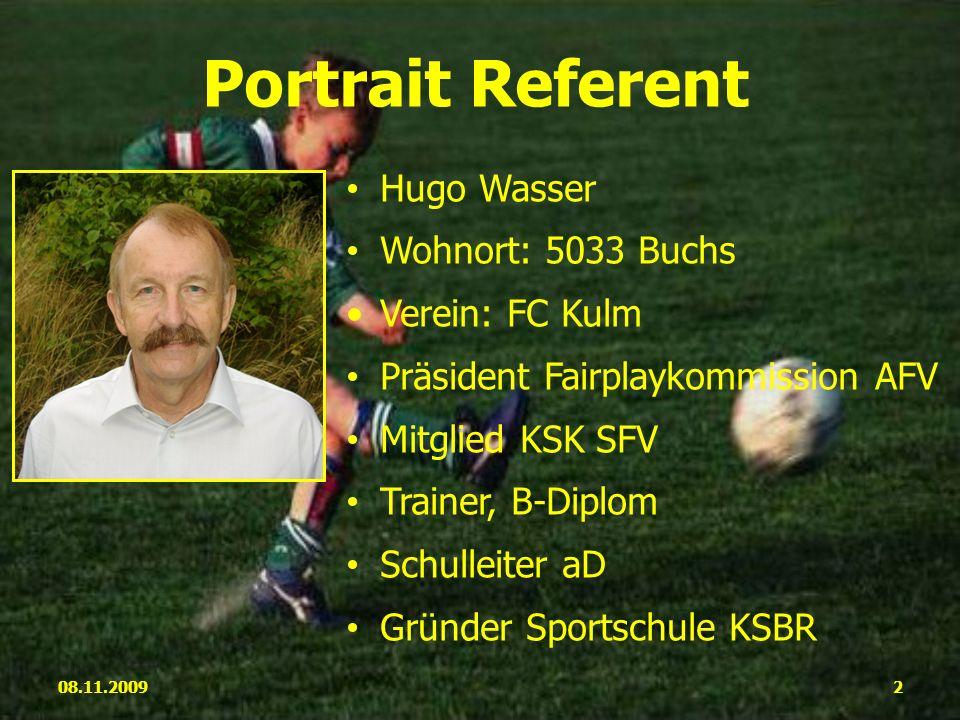Hugo Wasser Wohnort: 5033 Buchs Verein: FC Kulm Präsident Fairplaykommission AFV Mitglied KSK SFV Trainer, B-Diplom Schulleiter aD Gründer Sportschule KSBR 08.11.20092 Portrait Referent