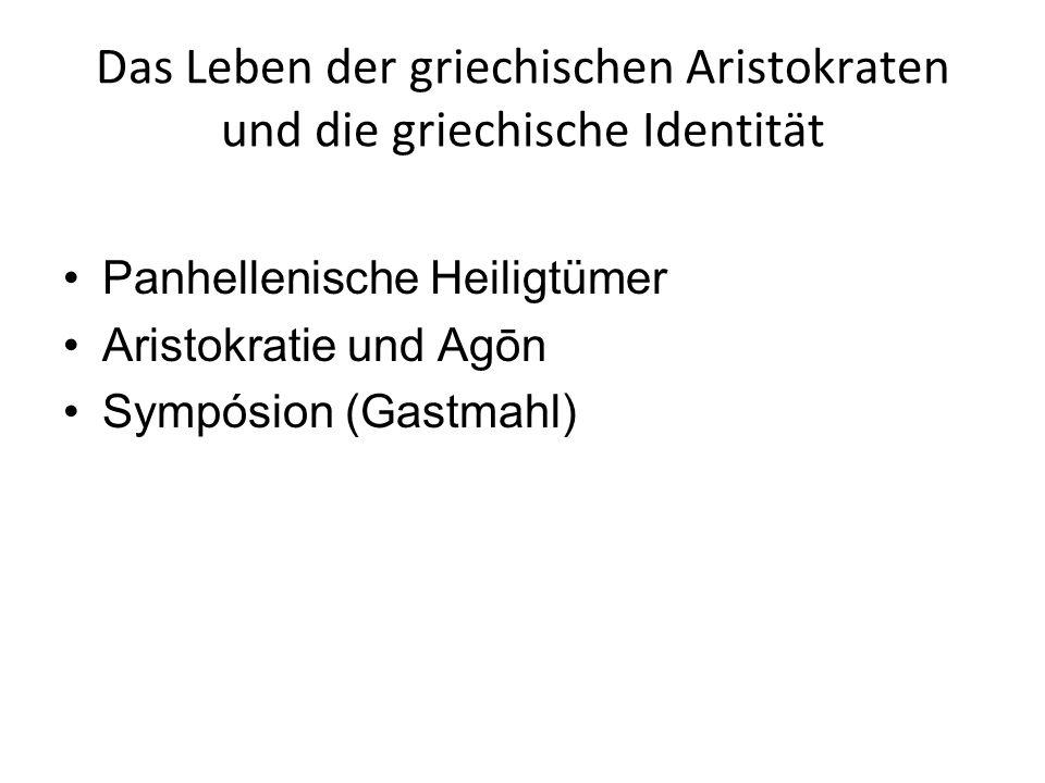 Das Leben der griechischen Aristokraten und die griechische Identität Panhellenische Heiligtümer Aristokratie und Agōn Sympósion (Gastmahl)