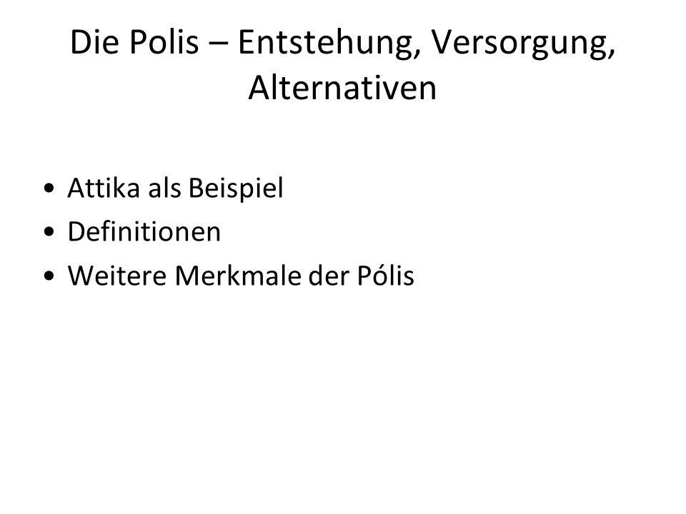 Die Polis – Entstehung, Versorgung, Alternativen Attika als Beispiel Definitionen Weitere Merkmale der Pólis