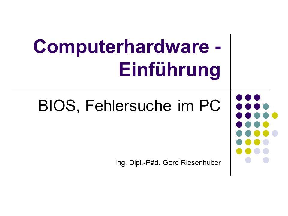 Computerhardware - Einführung BIOS, Fehlersuche im PC Ing. Dipl.-Päd. Gerd Riesenhuber