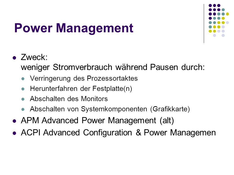 Power Management Zweck: weniger Stromverbrauch während Pausen durch: Verringerung des Prozessortaktes Herunterfahren der Festplatte(n) Abschalten des Monitors Abschalten von Systemkomponenten (Grafikkarte) APM Advanced Power Management (alt) ACPI Advanced Configuration & Power Managemen
