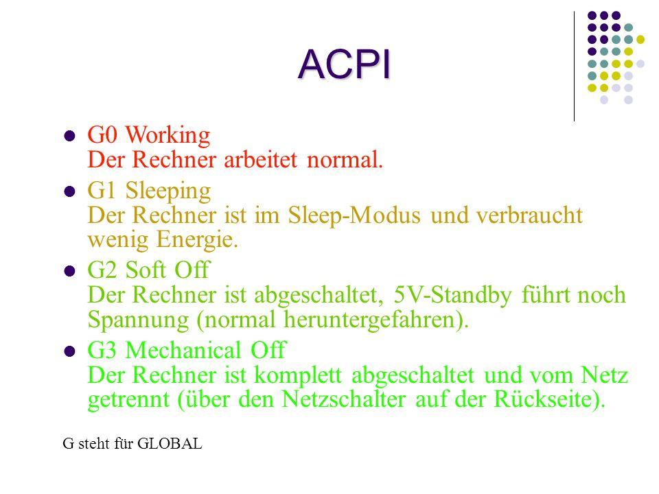 ACPI G0 Working Der Rechner arbeitet normal. G1 Sleeping Der Rechner ist im Sleep-Modus und verbraucht wenig Energie. G2 Soft Off Der Rechner ist abge