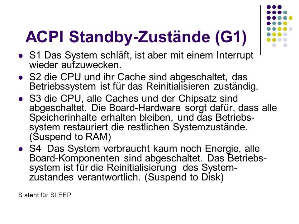 ACPI Standby-Zustände (G1) S1 Das System schläft, ist aber mit einem Interrupt wieder aufzuwecken. S2 die CPU und ihr Cache sind abgeschaltet, das Bet