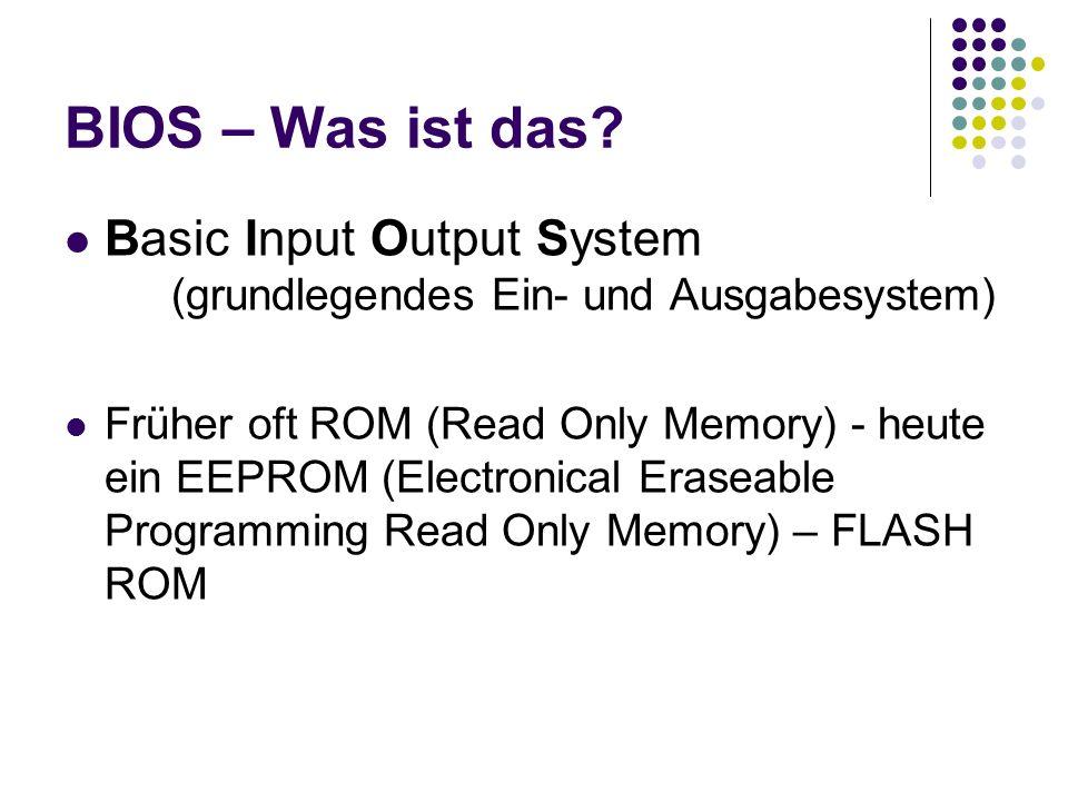 BIOS – Was ist das? Basic Input Output System (grundlegendes Ein- und Ausgabesystem) Früher oft ROM (Read Only Memory) - heute ein EEPROM (Electronica