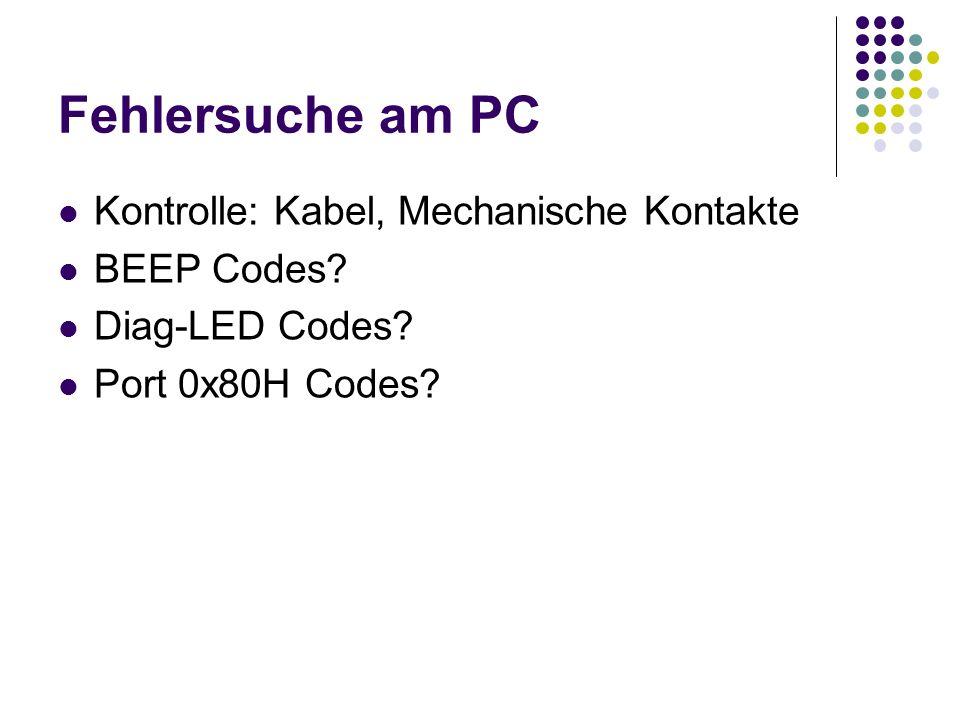 Fehlersuche am PC Kontrolle: Kabel, Mechanische Kontakte BEEP Codes? Diag-LED Codes? Port 0x80H Codes?
