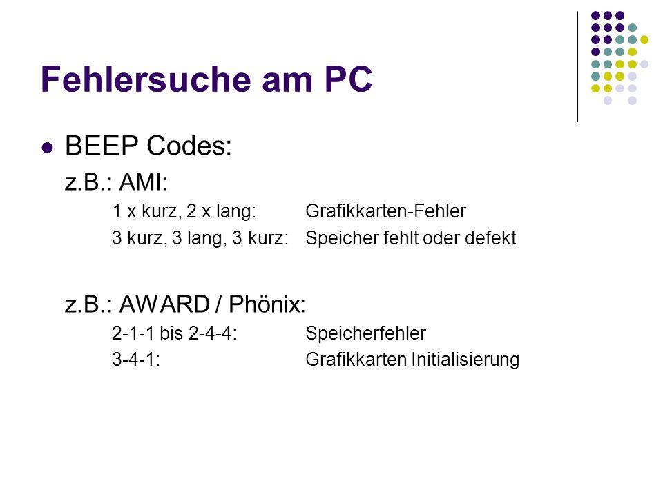 Fehlersuche am PC BEEP Codes: z.B.: AMI: 1 x kurz, 2 x lang:Grafikkarten-Fehler 3 kurz, 3 lang, 3 kurz:Speicher fehlt oder defekt z.B.: AWARD / Phönix: 2-1-1 bis 2-4-4:Speicherfehler 3-4-1:Grafikkarten Initialisierung