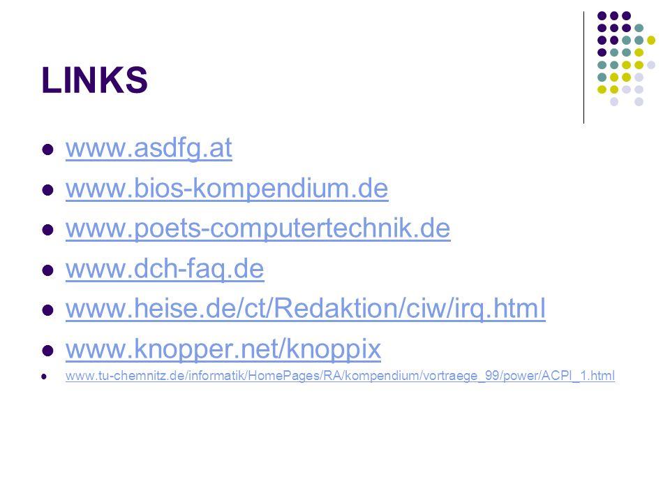 LINKS www.asdfg.at www.bios-kompendium.de www.poets-computertechnik.de www.dch-faq.de www.heise.de/ct/Redaktion/ciw/irq.html www.knopper.net/knoppix www.tu-chemnitz.de/informatik/HomePages/RA/kompendium/vortraege_99/power/ACPI_1.html