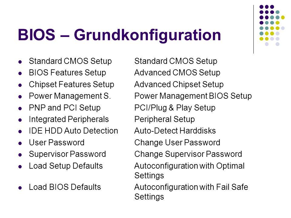 BIOS – Grundkonfiguration Standard CMOS Setup Standard CMOS Setup BIOS Features Setup Advanced CMOS Setup Chipset Features Setup Advanced Chipset Setup Power Management S.Power Management BIOS Setup PNP and PCI SetupPCI/Plug & Play Setup Integrated PeripheralsPeripheral Setup IDE HDD Auto DetectionAuto-Detect Harddisks User PasswordChange User Password Supervisor PasswordChange Supervisor Password Load Setup DefaultsAutoconfiguration with Optimal Settings Load BIOS DefaultsAutoconfiguration with Fail Safe Settings