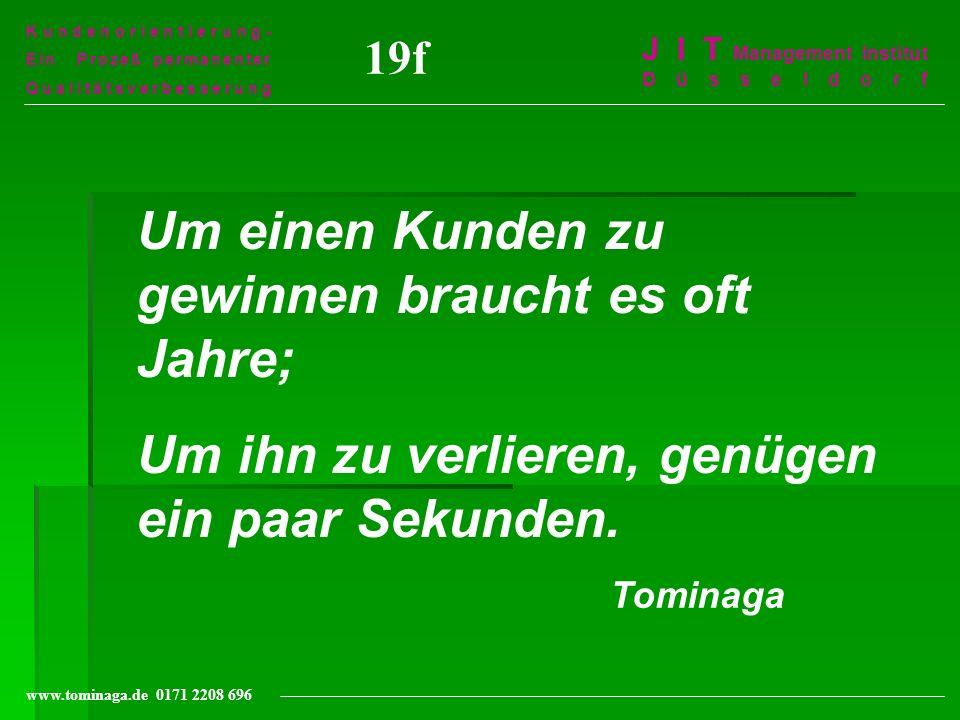 Kundenorientierung- Ein Prozeß permanenter Qualitätsverbesserung J I T Management Institut Düsseldorf www.tominaga.de 0171 2208 696 19f Um einen Kunde