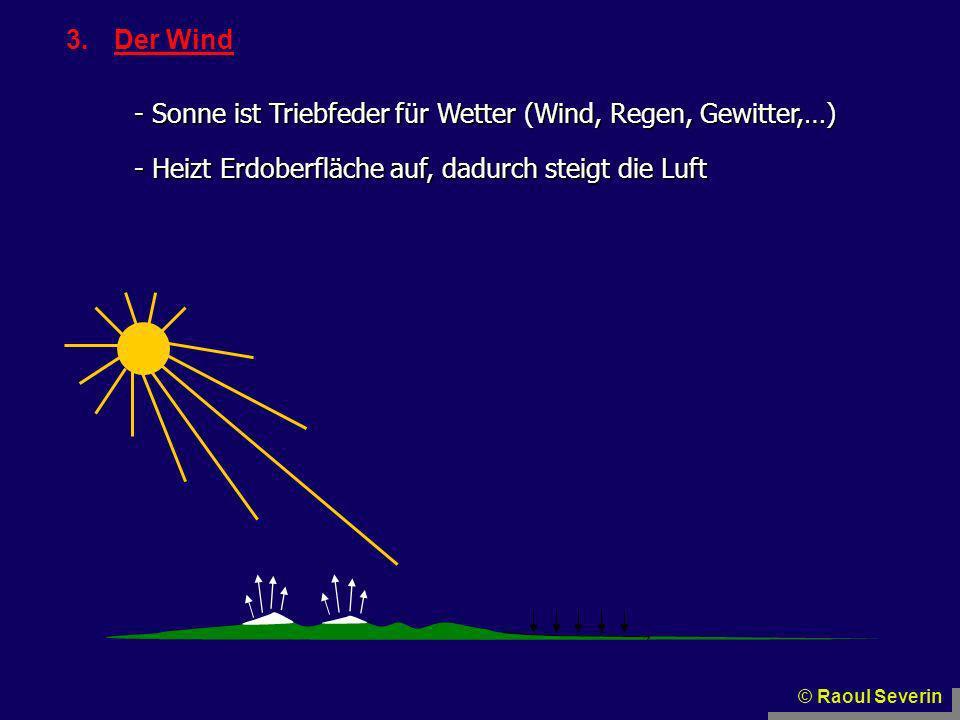 3.Der Wind - Sonne ist Triebfeder für Wetter (Wind, Regen, Gewitter,…) - Heizt Erdoberfläche auf, dadurch steigt die Luft © Raoul Severin