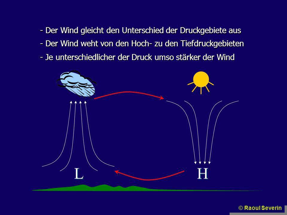 H H L L - Der Wind gleicht den Unterschied der Druckgebiete aus - Je unterschiedlicher der Druck umso stärker der Wind - Der Wind weht von den Hoch- z