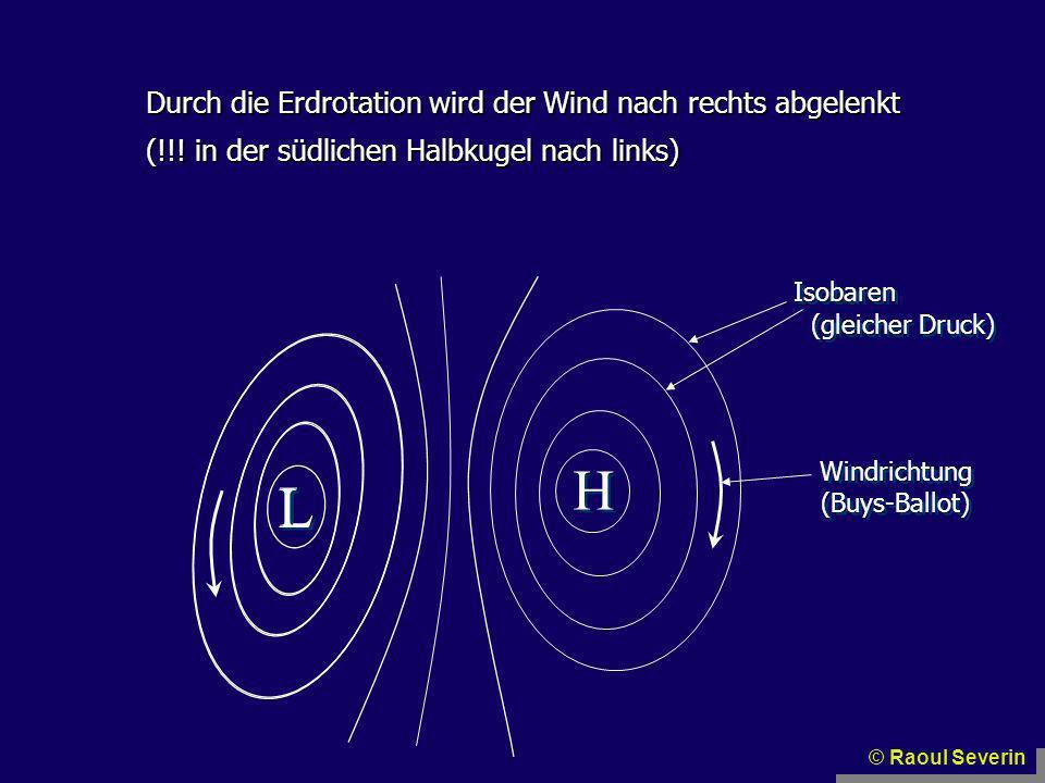 Durch die Erdrotation wird der Wind nach rechts abgelenkt (!!! in der südlichen Halbkugel nach links) L L H H Isobaren (gleicher Druck) Windrichtung (