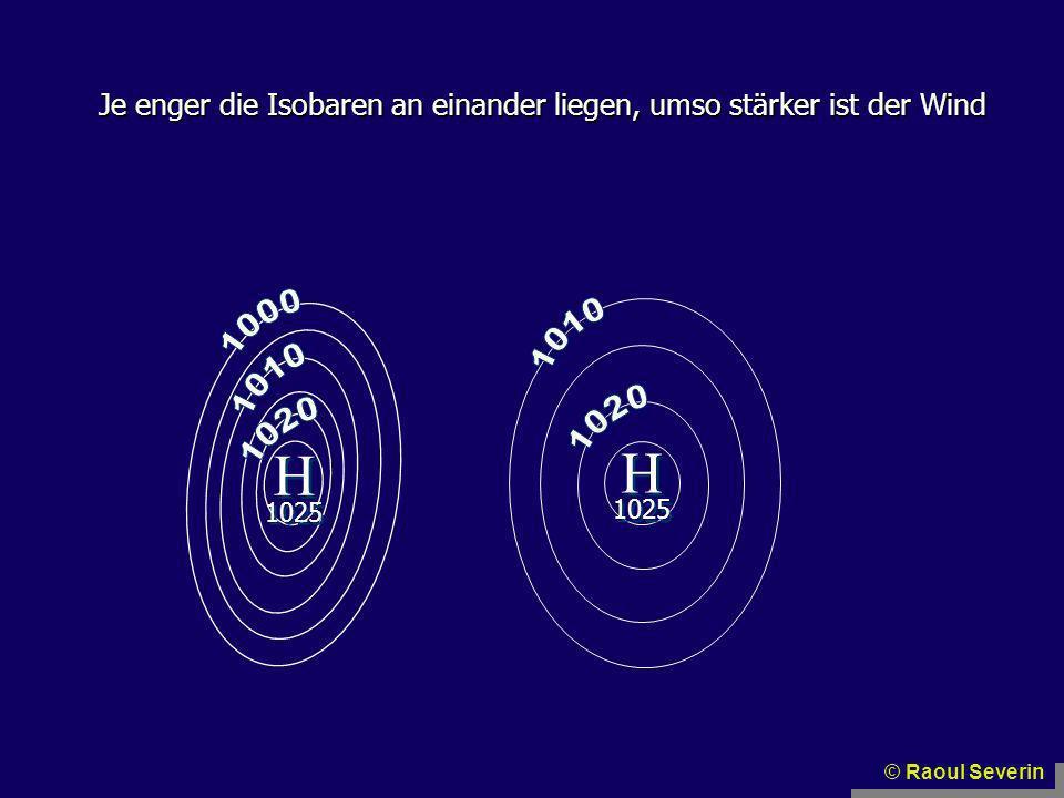 Je enger die Isobaren an einander liegen, umso stärker ist der Wind H H H H 1025 © Raoul Severin