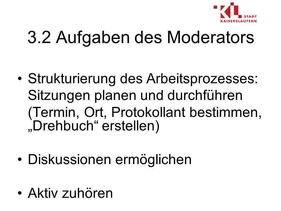 3.2 Aufgaben des Moderators Strukturierung des Arbeitsprozesses: Sitzungen planen und durchführen (Termin, Ort, Protokollant bestimmen, Drehbuch erstellen) Diskussionen ermöglichen Aktiv zuhören