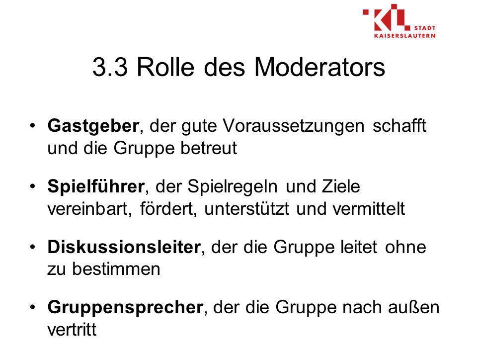 3.3 Rolle des Moderators Gastgeber, der gute Voraussetzungen schafft und die Gruppe betreut Spielführer, der Spielregeln und Ziele vereinbart, fördert, unterstützt und vermittelt Diskussionsleiter, der die Gruppe leitet ohne zu bestimmen Gruppensprecher, der die Gruppe nach außen vertritt