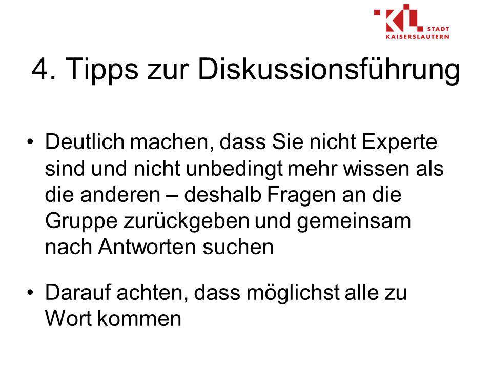 4. Tipps zur Diskussionsführung Deutlich machen, dass Sie nicht Experte sind und nicht unbedingt mehr wissen als die anderen – deshalb Fragen an die G