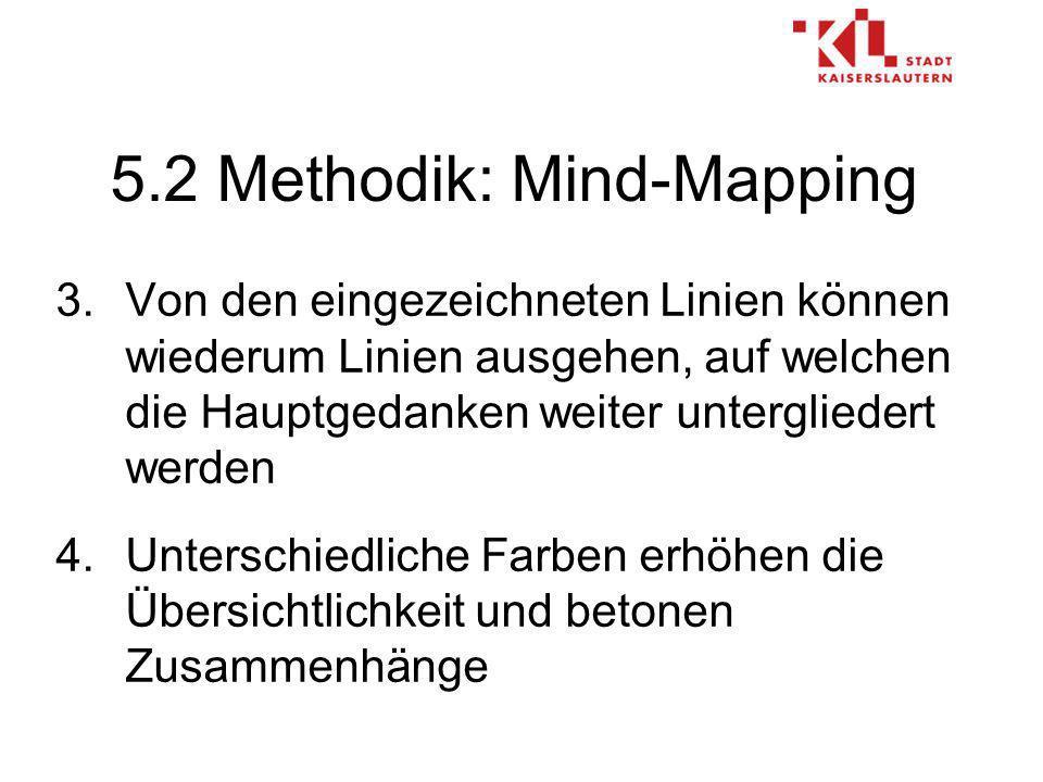 5.2 Methodik: Mind-Mapping 3.Von den eingezeichneten Linien können wiederum Linien ausgehen, auf welchen die Hauptgedanken weiter untergliedert werden 4.Unterschiedliche Farben erhöhen die Übersichtlichkeit und betonen Zusammenhänge
