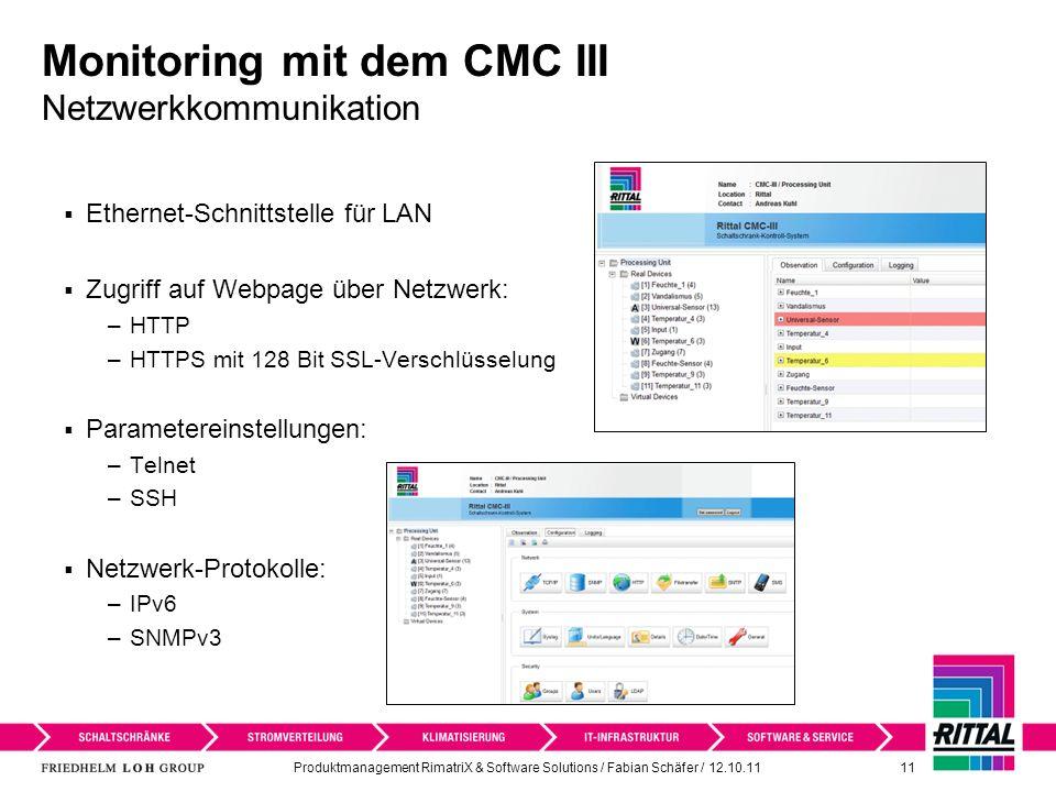 Produktmanagement RimatriX & Software Solutions / Fabian Schäfer / 12.10.11 11 Monitoring mit dem CMC III Netzwerkkommunikation Ethernet-Schnittstelle für LAN Zugriff auf Webpage über Netzwerk: –HTTP –HTTPS mit 128 Bit SSL-Verschlüsselung Parametereinstellungen: –Telnet –SSH Netzwerk-Protokolle: –IPv6 –SNMPv3