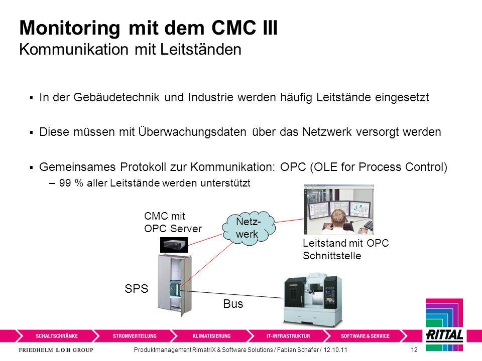 Produktmanagement RimatriX & Software Solutions / Fabian Schäfer / 12.10.11 12 Monitoring mit dem CMC III Kommunikation mit Leitständen In der Gebäudetechnik und Industrie werden häufig Leitstände eingesetzt Diese müssen mit Überwachungsdaten über das Netzwerk versorgt werden Gemeinsames Protokoll zur Kommunikation: OPC (OLE for Process Control) –99 % aller Leitstände werden unterstützt Netz- werk Leitstand mit OPC Schnittstelle Bus CMC mit OPC Server SPS