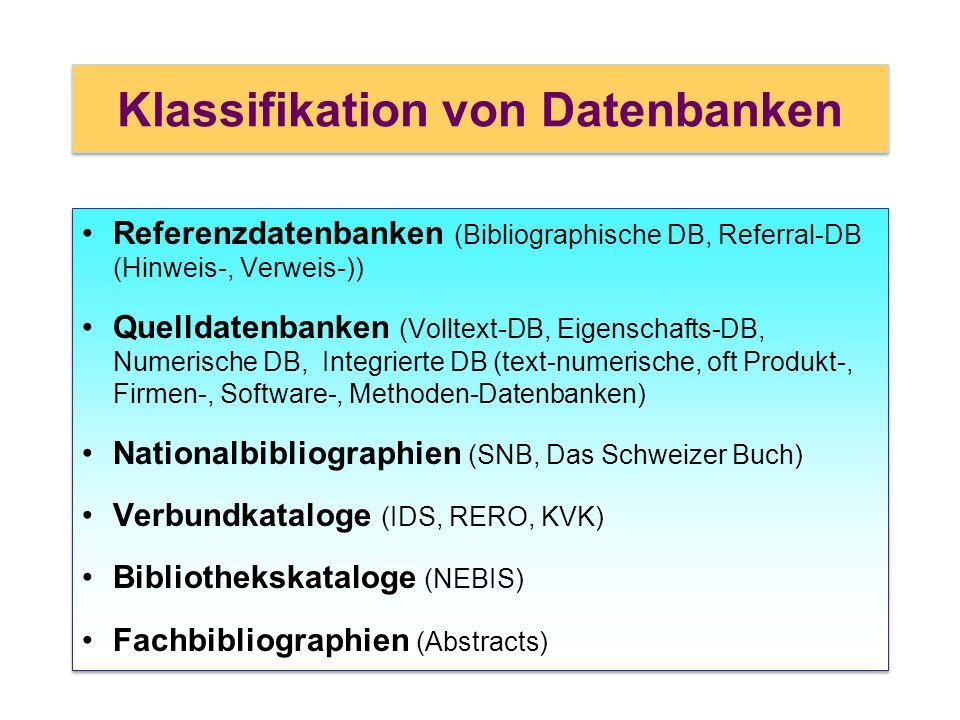 Klassifikation von Datenbanken Referenzdatenbanken (Bibliographische DB, Referral-DB (Hinweis-, Verweis-)) Quelldatenbanken (Volltext-DB, Eigenschafts-DB, Numerische DB, Integrierte DB (text-numerische, oft Produkt-, Firmen-, Software-, Methoden-Datenbanken) Nationalbibliographien (SNB, Das Schweizer Buch) Verbundkataloge (IDS, RERO, KVK) Bibliothekskataloge (NEBIS) Fachbibliographien (Abstracts) Referenzdatenbanken (Bibliographische DB, Referral-DB (Hinweis-, Verweis-)) Quelldatenbanken (Volltext-DB, Eigenschafts-DB, Numerische DB, Integrierte DB (text-numerische, oft Produkt-, Firmen-, Software-, Methoden-Datenbanken) Nationalbibliographien (SNB, Das Schweizer Buch) Verbundkataloge (IDS, RERO, KVK) Bibliothekskataloge (NEBIS) Fachbibliographien (Abstracts)