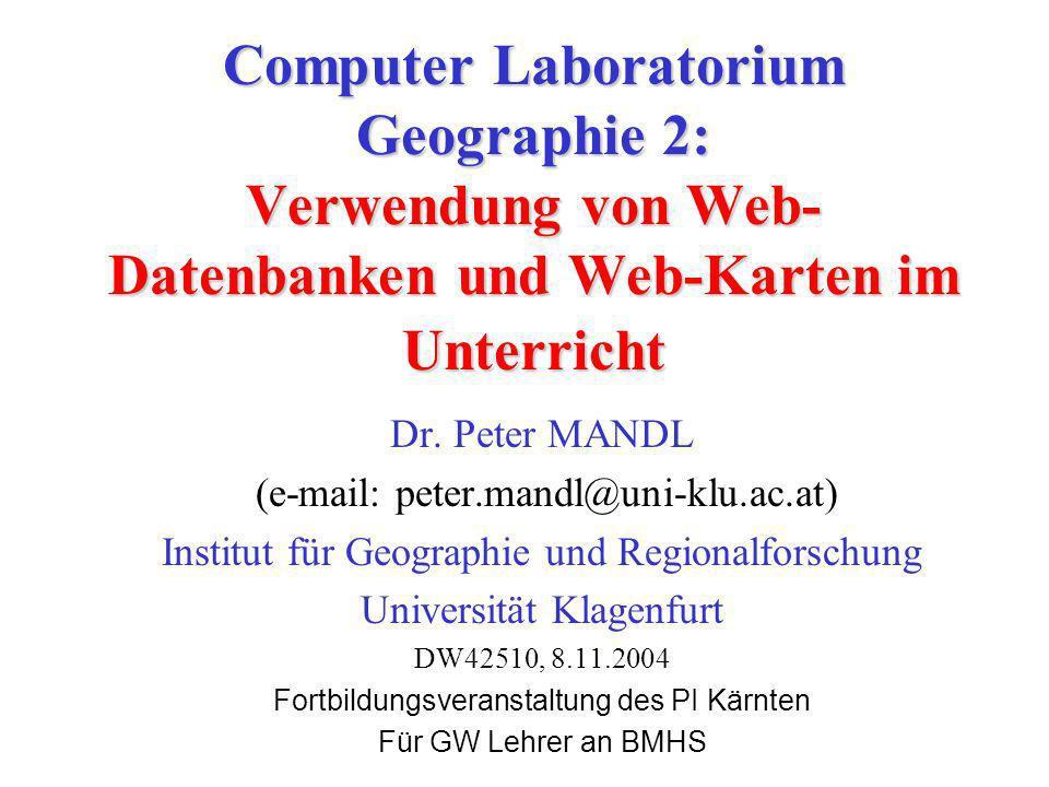 Computer Laboratorium Geographie 2: Verwendung von Web- Datenbanken und Web-Karten im Unterricht Dr. Peter MANDL (e-mail: peter.mandl@uni-klu.ac.at) I