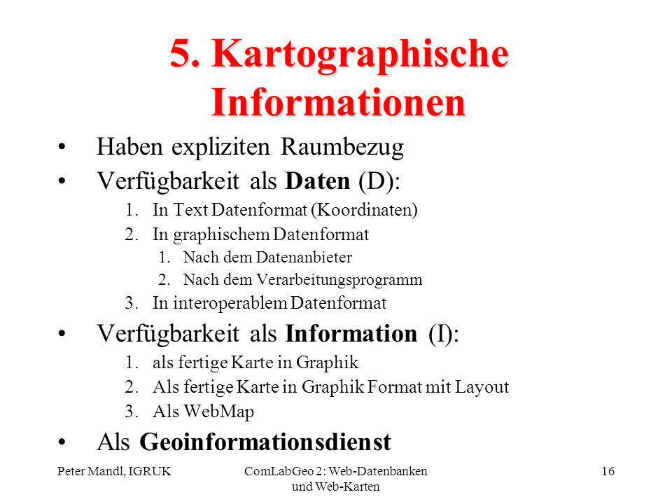 Peter Mandl, IGRUKComLabGeo 2: Web-Datenbanken und Web-Karten 16 5. Kartographische Informationen Haben expliziten Raumbezug Verfügbarkeit als Daten (