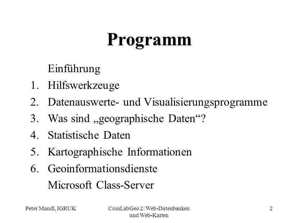Peter Mandl, IGRUKComLabGeo 2: Web-Datenbanken und Web-Karten 2 Programm Einführung 1.Hilfswerkzeuge 2.Datenauswerte- und Visualisierungsprogramme 3.W
