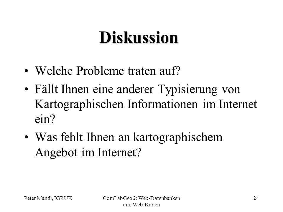 Peter Mandl, IGRUKComLabGeo 2: Web-Datenbanken und Web-Karten 24 Diskussion Welche Probleme traten auf? Fällt Ihnen eine anderer Typisierung von Karto