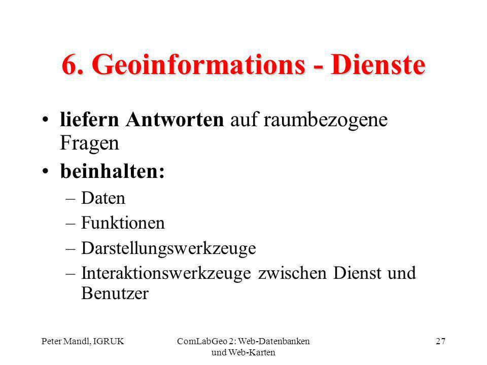 Peter Mandl, IGRUKComLabGeo 2: Web-Datenbanken und Web-Karten 27 6. Geoinformations - Dienste liefern Antworten auf raumbezogene Fragen beinhalten: –D