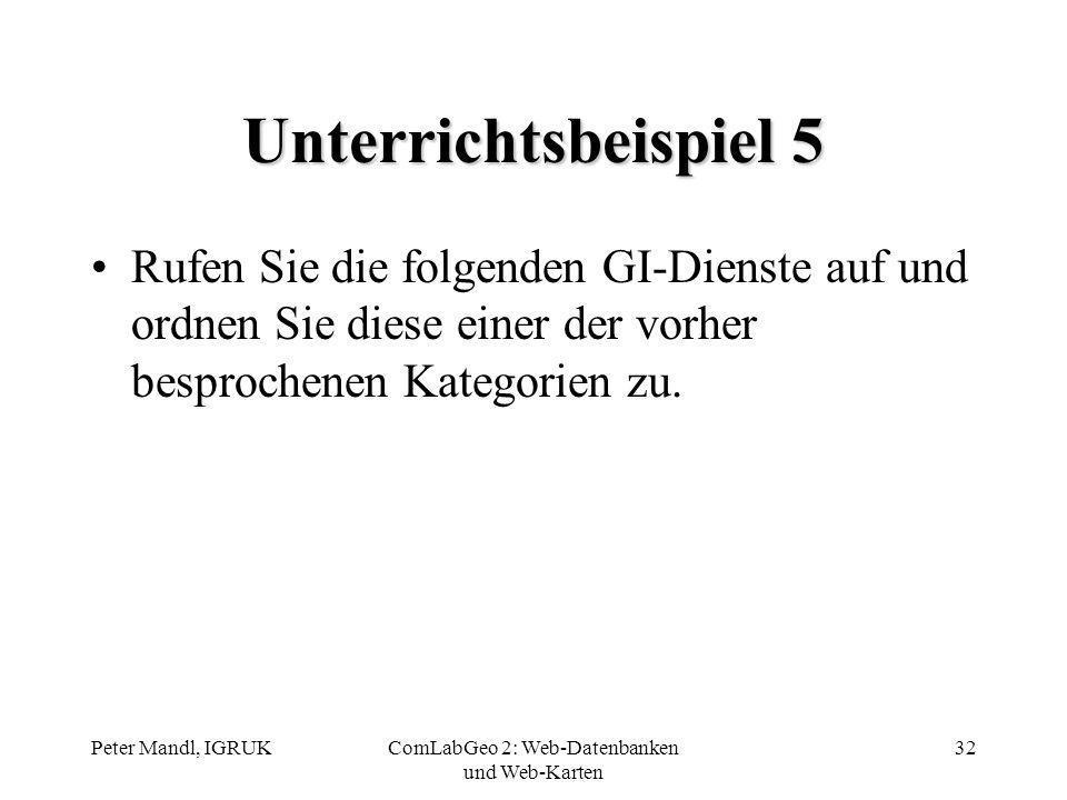 Peter Mandl, IGRUKComLabGeo 2: Web-Datenbanken und Web-Karten 32 Unterrichtsbeispiel 5 Rufen Sie die folgenden GI-Dienste auf und ordnen Sie diese ein