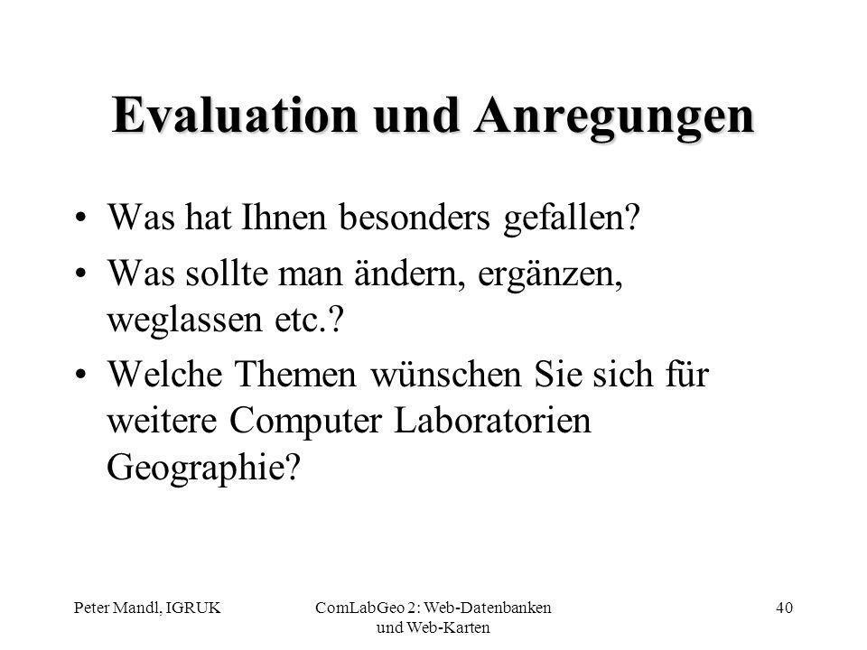 Peter Mandl, IGRUKComLabGeo 2: Web-Datenbanken und Web-Karten 40 Evaluation und Anregungen Was hat Ihnen besonders gefallen? Was sollte man ändern, er