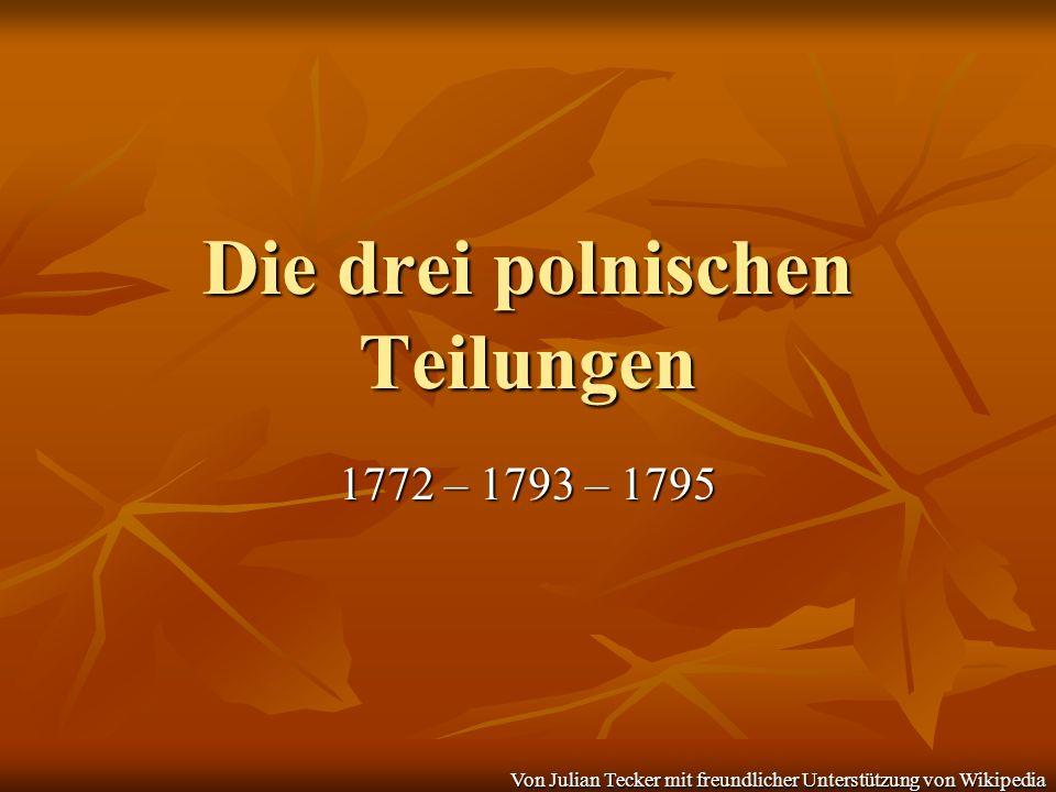 Die drei polnischen Teilungen 1772 – 1793 – 1795 Von Julian Tecker mit freundlicher Unterstützung von Wikipedia