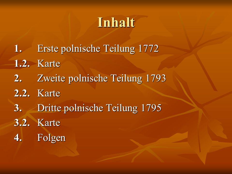 Inhalt 1.Erste polnische Teilung 1772 1.2.Karte 2.Zweite polnische Teilung 1793 2.2.Karte 3. Dritte polnische Teilung 1795 3.2.Karte 4.Folgen