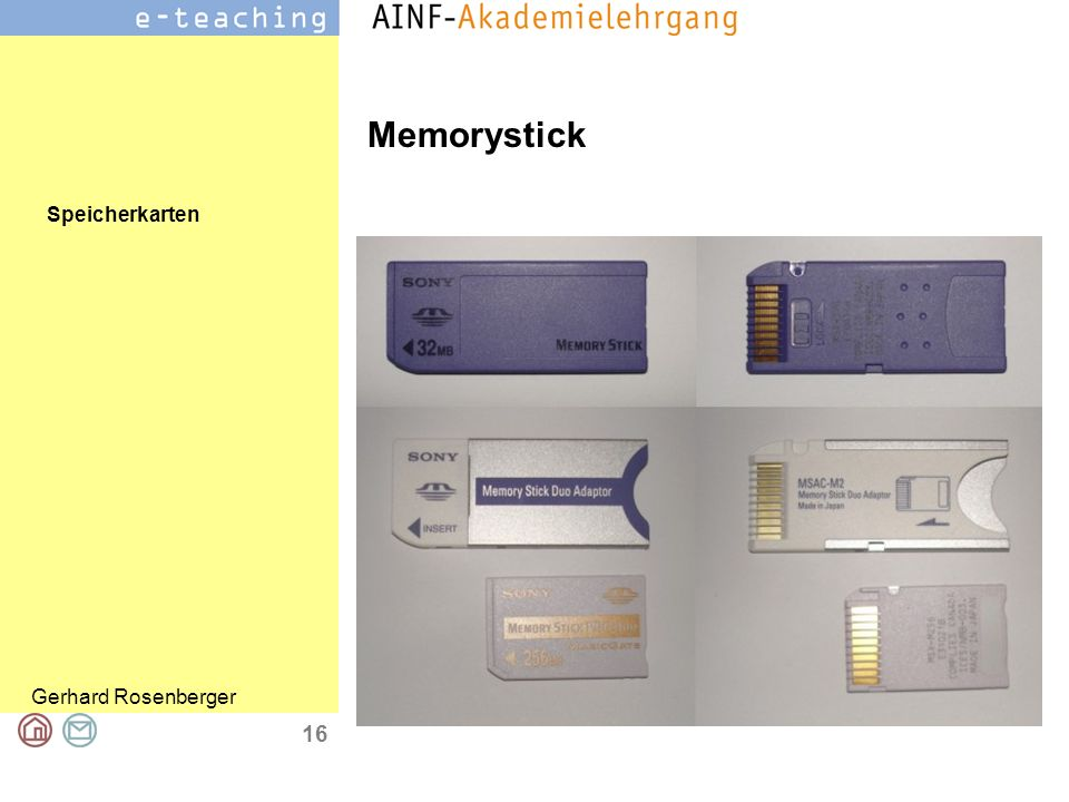 Speicherkarten Gerhard Rosenberger 17 Memorystick Standard von Sony MS (=Memory Stick) MSD (=Memory Stick DUO) für kleinere Geräte Suffix Pro oder HS (High Speed) Übertragungsgeschwindigkeit ist 2,5 MB/s (USB 1.1) Speicherkapazität von 4...